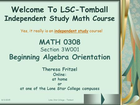 8/3/2015Lone Star College - Tomball Welcome To LSC-Tomball Independent Study Math Course MATH 0308 Section 3W001 Beginning Algebra Orientation Theresa.
