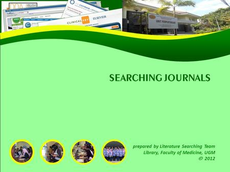 SEARCHING JOURNALS prepared by Literature Searching Team Library, Faculty of Medicine, UGM  2012.