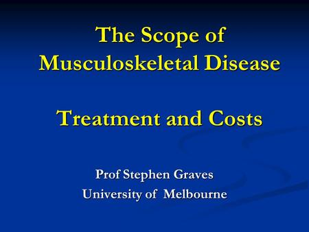 The Scope of Musculoskeletal Disease Treatment and Costs Prof Stephen Graves University of Melbourne.