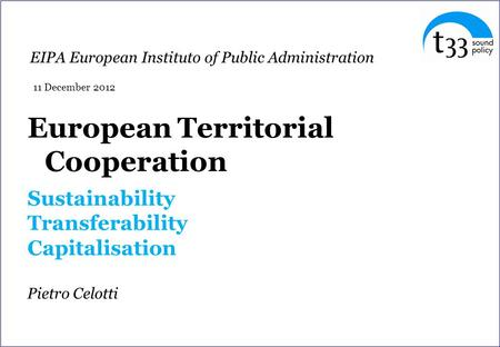 European Territorial Cooperation Sustainability Transferability Capitalisation Pietro Celotti EIPA European Instituto of Public Administration 11 December.