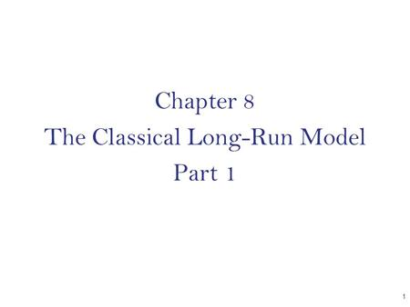 Chapter 8 The Classical Long-Run Model Part 1 CHAPTER 1.