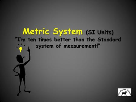 "Metric System (SI Units) ""I'm ten times better than the Standard system of measurement!"" The International System of Units, abbreviated SI from the French."