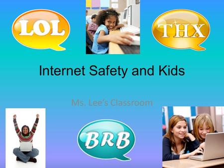 Internet Safety and Kids Ms. Lee's Classroom Computers are NOT bad Computers can be used to help kids learn and play. They can be used safely, if parents.