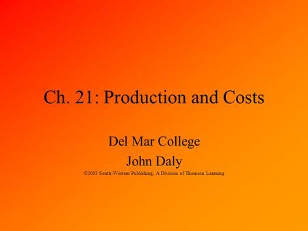 Ch. 21: Production and Costs Del Mar College John Daly ©2003 South-Western Publishing, A Division of Thomson Learning.