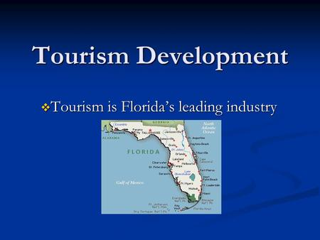 Tourism Development  Tourism is Florida's leading industry.