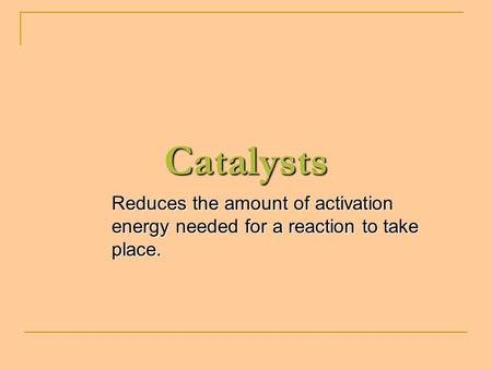Catalysts Reduces the amount of activation energy needed for a reaction to take place.