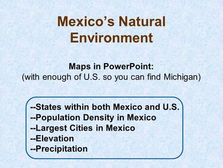 Mexico's Natural Environment Maps in PowerPoint: (with enough of U.S. so you can find Michigan) --States within both Mexico and U.S. --Population Density.