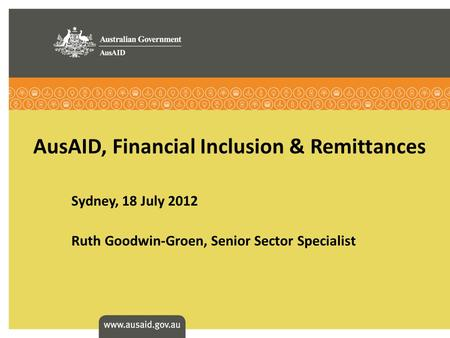 AusAID, Financial Inclusion & Remittances Sydney, 18 July 2012 Ruth Goodwin-Groen, Senior Sector Specialist.