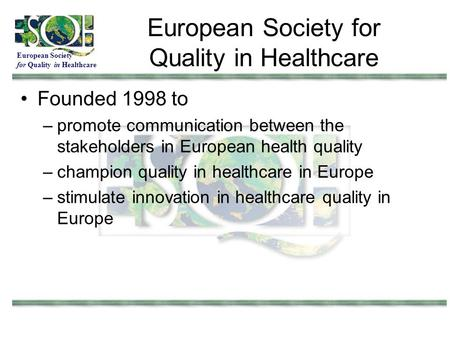 European Society for Quality in Healthcare European Society for Quality in Healthcare Founded 1998 to –promote communication between the stakeholders in.