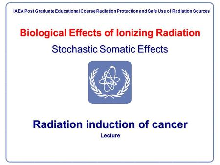 Biological Effects of Ionizing Radiation Stochastic Somatic Effects Radiation induction of cancer Lecture IAEA Post Graduate Educational Course Radiation.