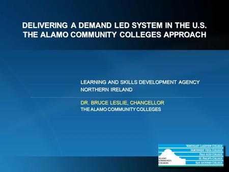DELIVERING A DEMAND LED SYSTEM IN THE U.S. THE ALAMO COMMUNITY COLLEGES APPROACH LEARNING AND SKILLS DEVELOPMENT AGENCY NORTHERN IRELAND DR. BRUCE LESLIE,