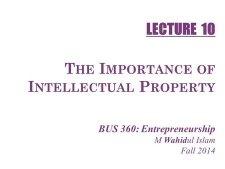 1-1 T HE I MPORTANCE OF I NTELLECTUAL P ROPERTY BUS 360: Entrepreneurship M Wahidul Islam Fall 2014 LECTURE 10.