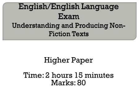 Higher Paper Time: 2 hours 15 minutes Marks: 80.  Read Question 1 so you know the focus of your summary. Q1 is worth 8 marks.  Spend 5 minutes reading.