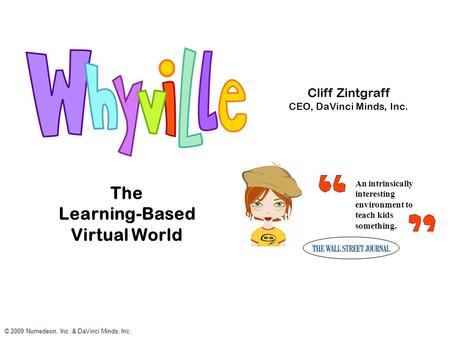 The Learning-Based Virtual World An intrinsically interesting environment to teach kids something. © 2009 Numedeon, Inc. & DaVinci Minds, Inc. Cliff Zintgraff.