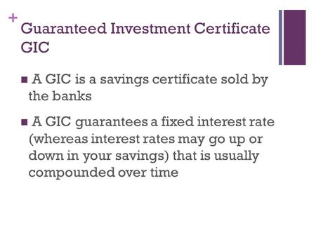 + Guaranteed Investment Certificate GIC A GIC is a savings certificate sold by the banks A GIC guarantees a fixed interest rate (whereas interest rates.