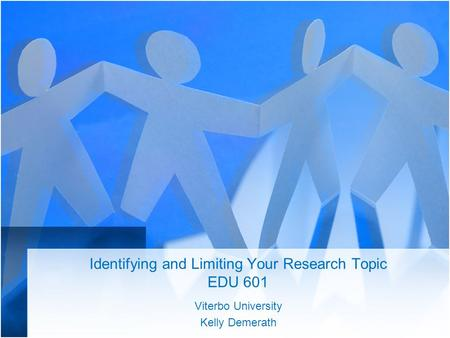 Identifying and Limiting Your Research Topic EDU 601
