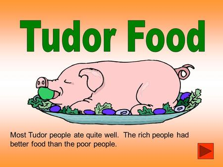 Tudor Food Most Tudor people ate quite well. The rich people had better food than the poor people.