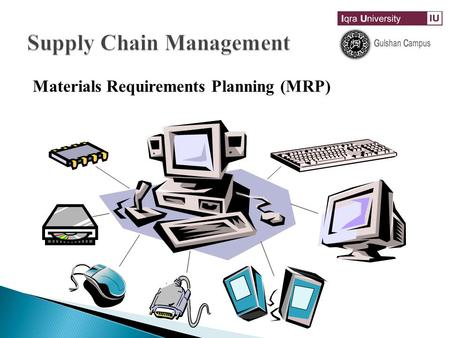 Materials Requirements Planning (MRP) Material Requirement Planning (MRP)  MRP determines the number of components and raw material required and their.