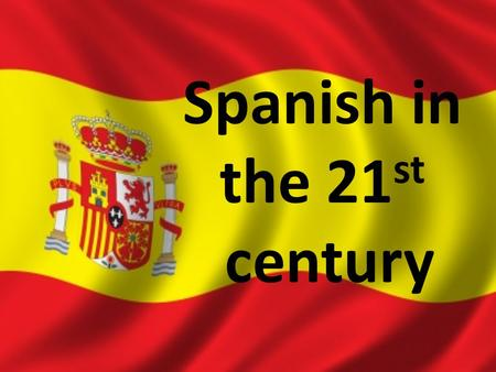 Spanish in the 21 st century. Why Learn Spanish?