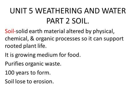UNIT 5 WEATHERING AND WATER PART 2 SOIL. Soil-solid earth material altered by physical, chemical, & organic processes so it can support rooted plant life.