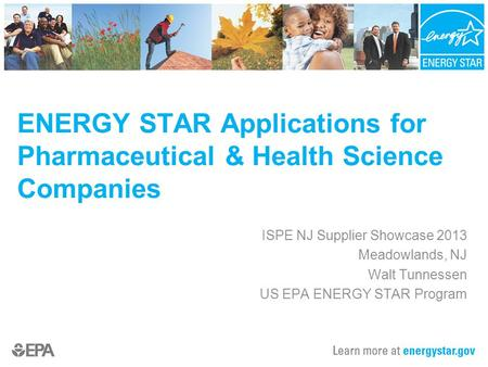 ISPE NJ Supplier Showcase 2013 Meadowlands, NJ Walt Tunnessen US EPA ENERGY STAR Program ENERGY STAR Applications for Pharmaceutical & Health Science Companies.