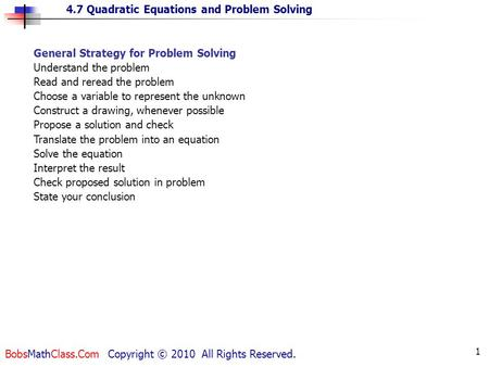 4.7 Quadratic Equations and Problem Solving BobsMathClass.Com Copyright © 2010 All Rights Reserved. 1 General Strategy for Problem Solving Understand the.