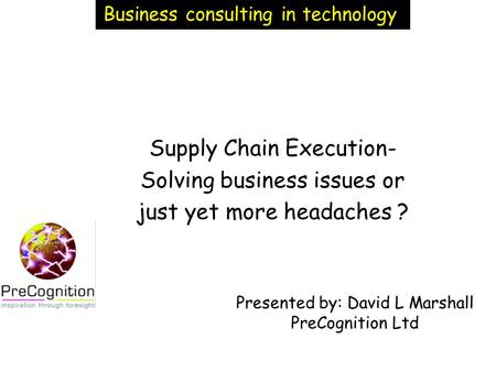 Supply Chain Execution- Solving business issues or just yet more headaches ? Presented by: David L Marshall PreCognition Ltd Business consulting in technology.