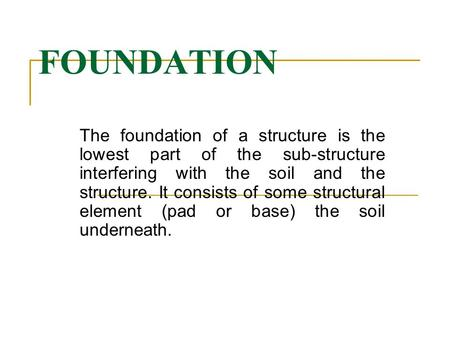 FOUNDATION The foundation of a structure is the lowest part of the sub-structure interfering with the soil and the structure. It consists of some structural.