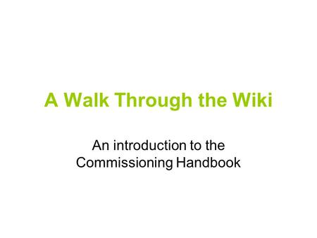 A Walk Through the Wiki An introduction to the Commissioning Handbook.