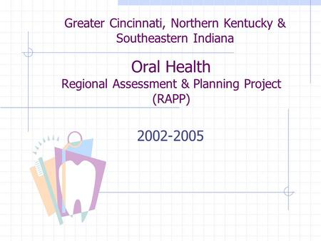 Oral Health Regional Assessment & Planning Project (RAPP) 2002-2005 Greater Cincinnati, Northern Kentucky & Southeastern Indiana.