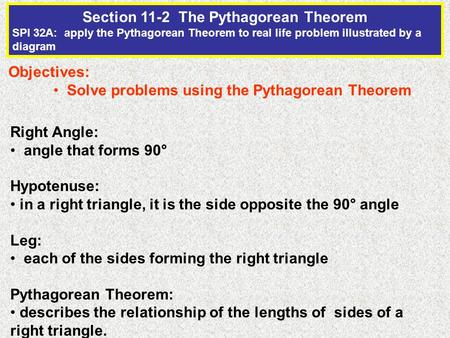 Section 11-2 The Pythagorean Theorem SPI 32A: apply the Pythagorean Theorem to real life problem illustrated by a diagram Objectives: Solve problems using.