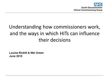 Understanding how commissioners work, and the ways in which HITs can influence their decisions Louise Rickitt & Mel Green June 2015.