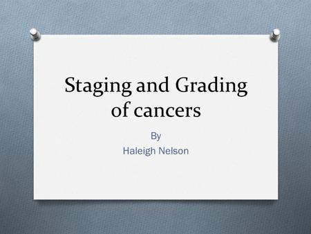 Staging and Grading of cancers By Haleigh Nelson.