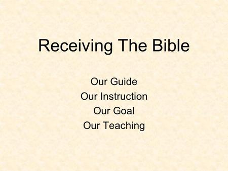 Receiving The Bible Our Guide Our Instruction Our Goal Our Teaching.