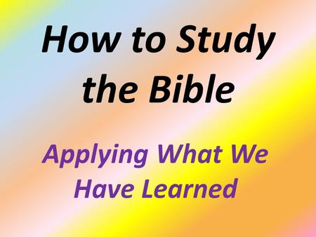How to Study the Bible Applying What We Have Learned.