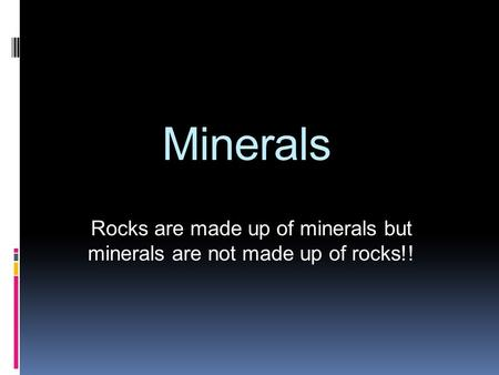 Rocks are made up of minerals but minerals are not made up of rocks!!
