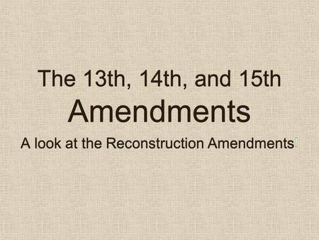 The 13th, 14th, and 15th Amendments