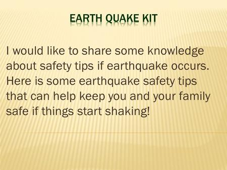 I would like to share some knowledge about safety tips if earthquake occurs. Here is some earthquake safety tips that can help keep you and your family.