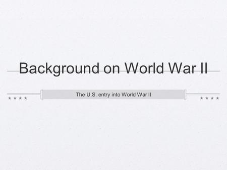 Background on World War II The U.S. entry into World War II.