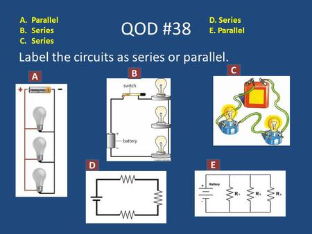 QOD #38 Label the circuits as series or parallel. A B C D D E A.Parallel B.Series C.Series D. Series E. Parallel.