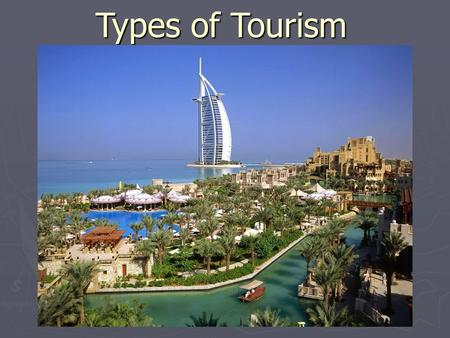 Types of Tourism. ► Business Cultural ► Social ► Recreation ► Sports ► Religious ► Health ► Adventure.