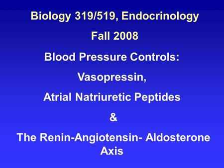 Biology 319/519, Endocrinology Fall 2008 Blood Pressure Controls: Vasopressin, Atrial Natriuretic Peptides & The Renin-Angiotensin- Aldosterone Axis.