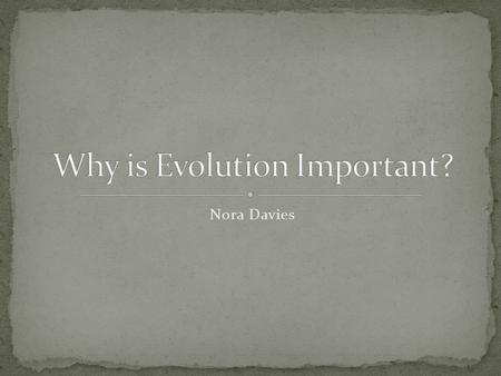 Nora Davies. Evolution successfully explains the origins of life. It is the foundation of biology and is a building block for whole new types of agricultural,