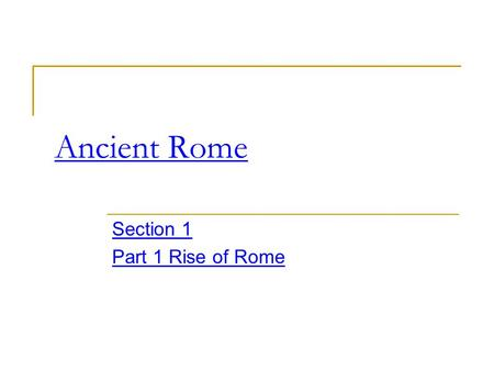 Ancient Rome Section 1 Part 1 Rise of Rome. Background Rome is found in Italy Roman history is the story of Roman's conquest of Italy and the entire Mediterranean.