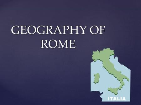 GEOGRAPHY OF ROME. EQ: What are the geographic features of Ancient Rome and how did they help Rome become an empire?
