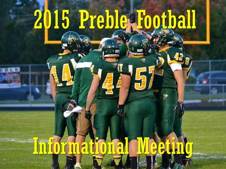 2015 Preble Football Informational Meeting. Preble Football Program Goals 1.Teamwork 2.Discipline 3.Responsibility 4.Provide positive experience 5.Compete.