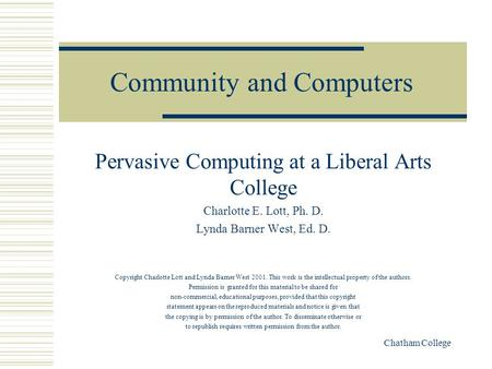 Chatham College Community and Computers Pervasive Computing at a Liberal Arts College Charlotte E. Lott, Ph. D. Lynda Barner West, Ed. D. Copyright Charlotte.