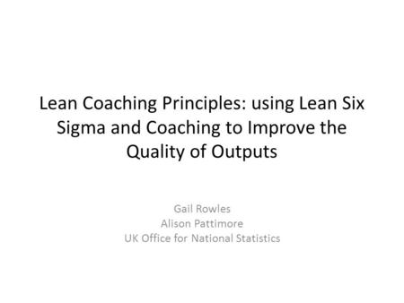 Lean Coaching Principles: using Lean Six Sigma and Coaching to Improve the Quality of Outputs Gail Rowles Alison Pattimore UK Office for National Statistics.