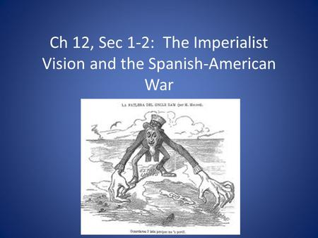 Ch 12, Sec 1-2: The Imperialist Vision and the Spanish-American War