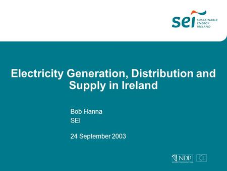 Electricity Generation, Distribution and Supply in Ireland Bob Hanna SEI 24 September 2003.